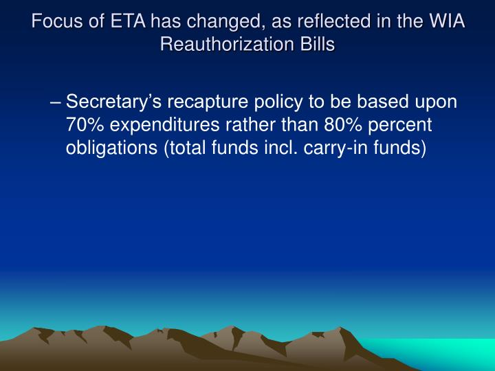 Focus of ETA has changed, as reflected in the WIA Reauthorization Bills