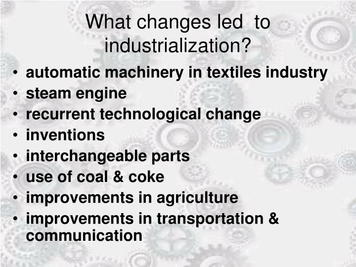 What changes led  to industrialization?