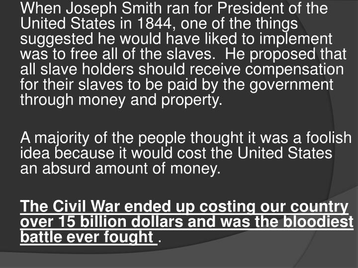 When Joseph Smith ran for President of the United States in 1844, one of the things suggested he would have liked to implement was to free all of the slaves.  He proposed that all slave holders should receive compensation for their slaves to be paid by the government through money and property.