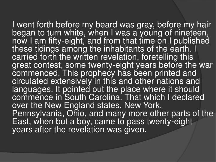 I went forth before my beard was gray, before my hair began to turn white, when I was a young of nineteen, now I am fifty-eight, and from that time on I published these tidings among the inhabitants of the earth. I carried forth the written revelation, foretelling this great contest, some twenty-eight years before the war commenced. This prophecy has been printed and circulated extensively in this and other nations and languages. It pointed out the place where it should commence in South Carolina. That which I declared over the New England states, New York, Pennsylvania, Ohio, and many more other parts of the East, when but a boy, came to pass twenty-eight years after the revelation was given.