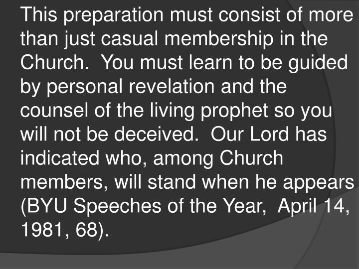 This preparation must consist of more than just casual membership in the Church.  You must learn to be guided by personal revelation and the counsel of the living prophet so you will not be deceived.  Our Lord has indicated who, among Church members, will stand when he appears (BYU Speeches of the Year,  April 14, 1981, 68).
