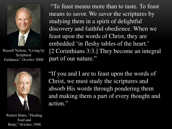 """""""To feast means more than to taste. To feast means to savor. We savor the scriptures by studying them in a spirit of delightful discovery and faithful obedience. When we feast upon the words of Christ, they are embedded 'in fleshy tables of the heart.' [2Corinthians 3:3.] They become an integral part of our nature."""""""