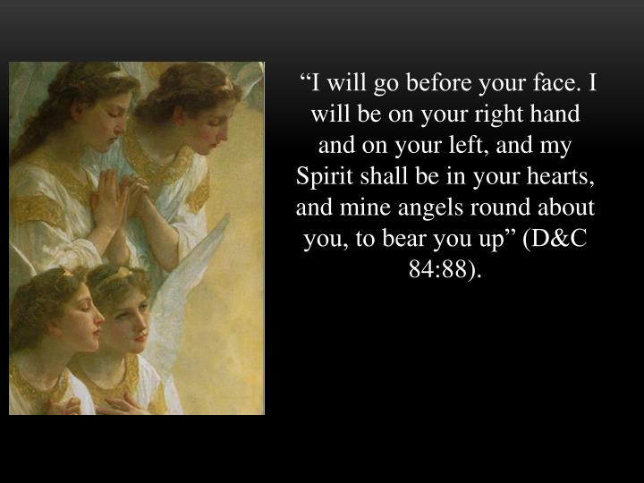 """""""I will go before your face. I will be on your right hand and on your left, and my Spirit shall be in your hearts, and mine angels round about you, to bear you up"""" (D&C 84:88)."""