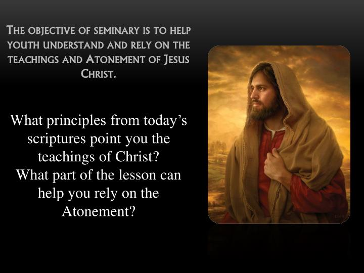 The objective of seminary is to help youth understand and rely on the teachings and Atonement of Jesus Christ.