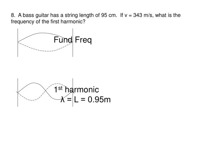 8.  A bass guitar has a string length of 95 cm.  If v = 343 m/s, what is the frequency of the first harmonic?