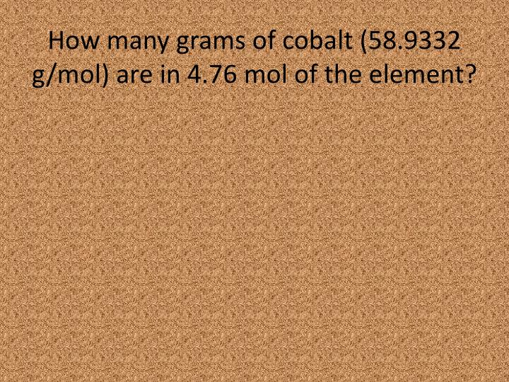 How many grams of cobalt (58.9332 g/mol) are in 4.76 mol of the element?