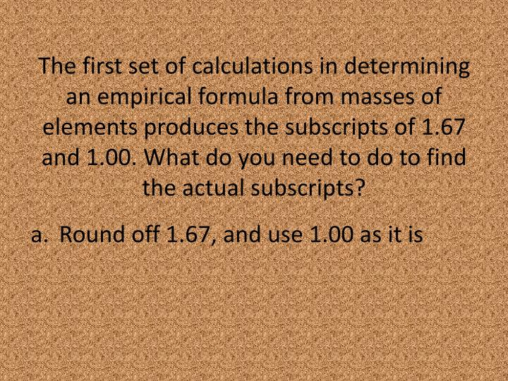 The first set of calculations in determining an empirical formula from masses of elements produces the subscripts of 1.67 and 1.00. What do you need to do to find the actual subscripts?