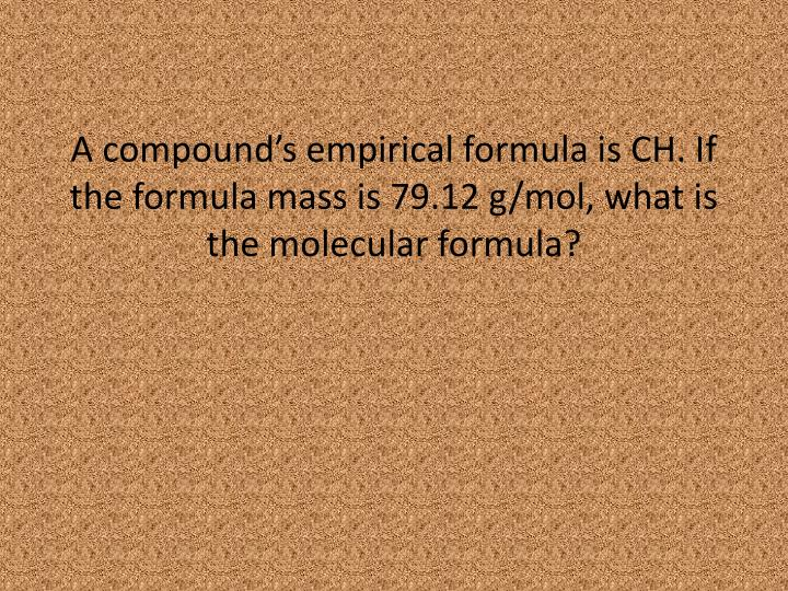 A compound's empirical formula is CH. If the