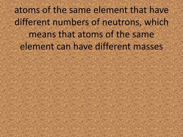 atoms of the same element that have different numbers of neutrons, which means that atoms of the same element can have different masses