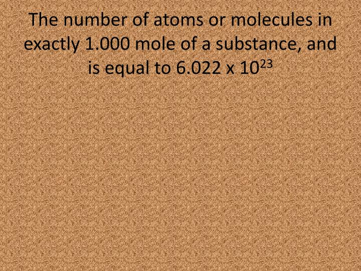 The number of atoms or molecules in exactly 1.000 mole of a substance, and is equal to 6.022 x 10