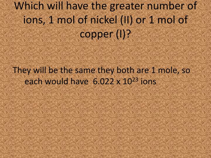 Which will have the greater number of ions, 1 mol of nickel (II) or 1 mol of copper (I)?
