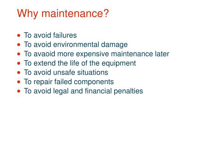 Why maintenance?
