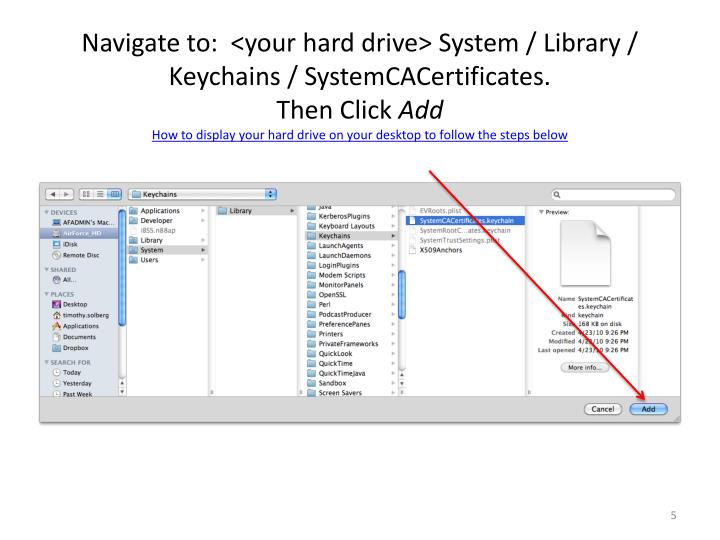 Navigate to:  <your hard drive> System / Library / Keychains / SystemCACertificates.