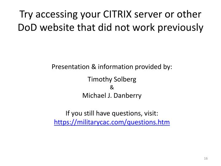 Try accessing your CITRIX server or other DoD website that did not work previously