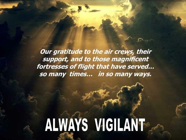 Our gratitude to the air crews, their support, and to those magnificent fortresses of flight that have served…   so many  times…   in so many ways.