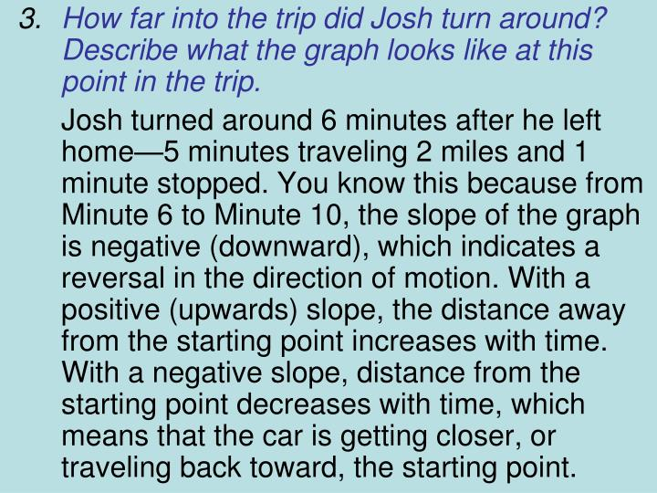 How far into the trip did Josh turn around? Describe what the graph looks like at this point in the trip.
