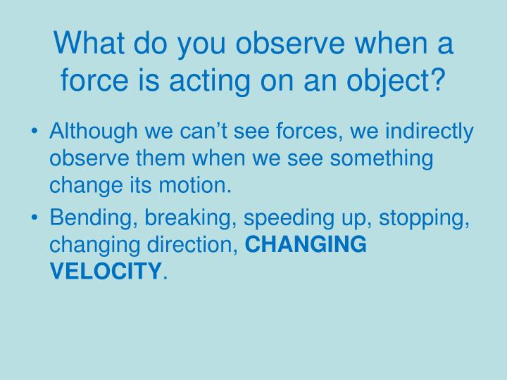 What do you observe when a force is acting on an object?