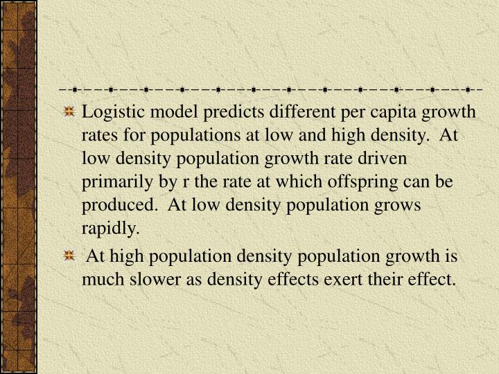 Logistic model predicts different per capita growth rates for populations at low and high density.  At low density population growth rate driven primarily by r the rate at which offspring can be produced.  At low density population grows rapidly.