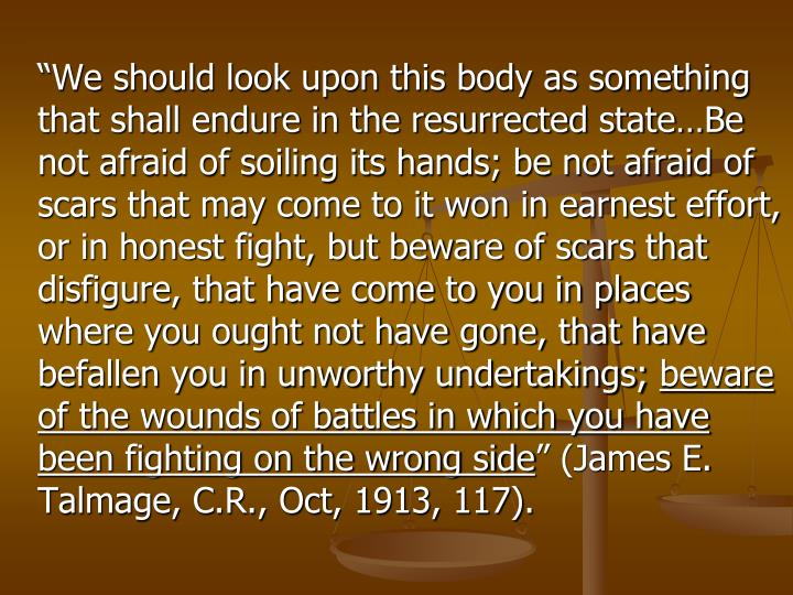 """We should look upon this body as something that shall endure in the resurrected state…Be not afraid of soiling its hands; be not afraid of scars that may come to it won in earnest effort, or in honest fight, but beware of scars that disfigure, that have come to you in places where you ought not have gone, that have befallen you in unworthy undertakings;"