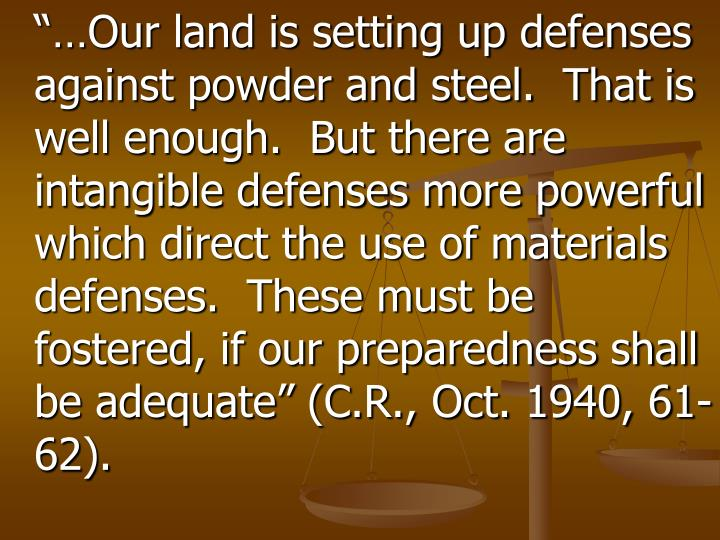 """…Our land is setting up defenses against powder and steel.  That is well enough.  But there are intangible defenses more powerful which direct the use of materials defenses.  These must be fostered, if our preparedness shall be adequate"" (C.R., Oct. 1940, 61-62)."