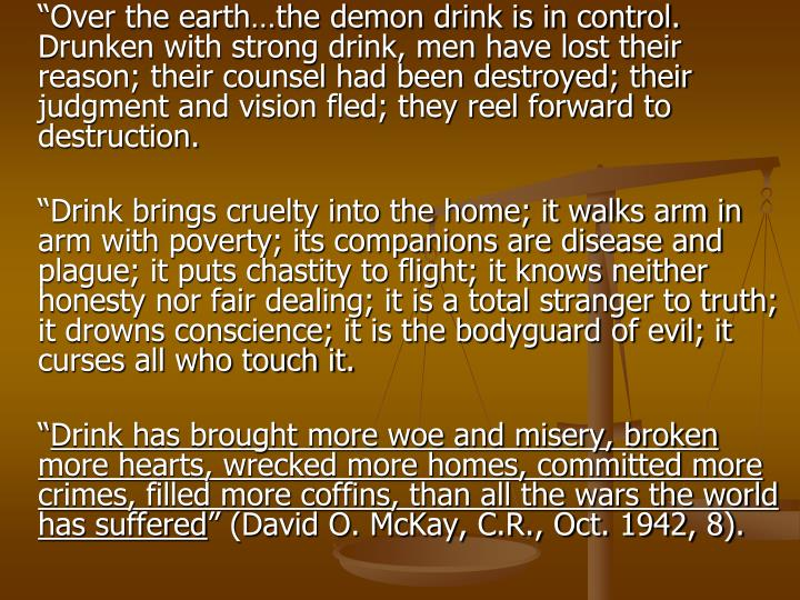 """Over the earth…the demon drink is in control. Drunken with strong drink, men have lost their reason; their counsel had been destroyed; their judgment and vision fled; they reel forward to destruction."