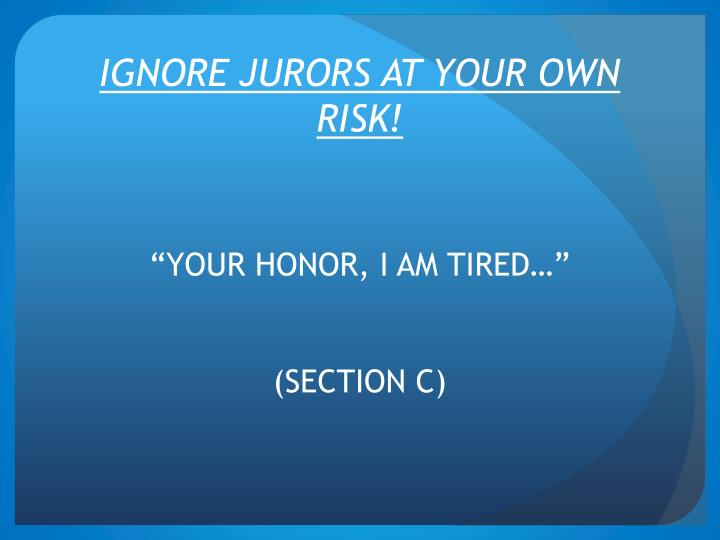 IGNORE JURORS AT YOUR OWN RISK!