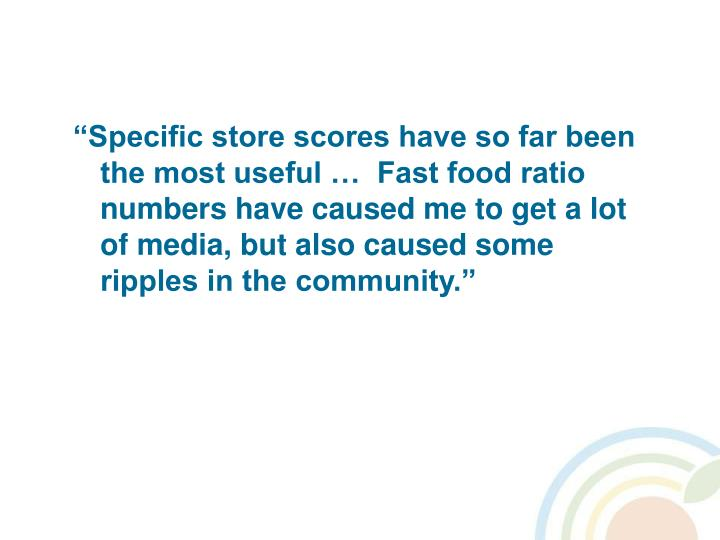 """Specific store scores have so far been the most useful …  Fast food ratio numbers have caused me to get a lot of media, but also caused some ripples in the community."""