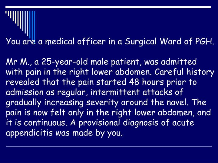 You are a medical officer in a Surgical Ward of PGH.