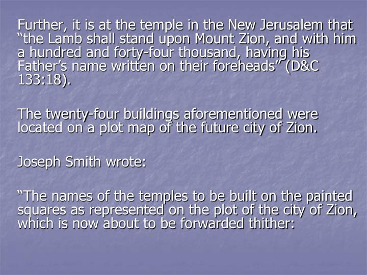 "Further, it is at the temple in the New Jerusalem that ""the Lamb shall stand upon Mount Zion, and with him a hundred and forty-four thousand, having his Father's name written on their foreheads"" (D&C 133:18)."