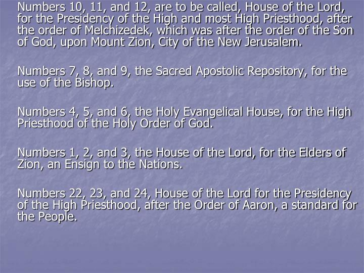Numbers 10, 11, and 12, are to be called, House of the Lord, for the Presidency of the High and most High Priesthood, after the order of Melchizedek, which was after the order of the Son of God, upon Mount Zion, City of the New Jerusalem.