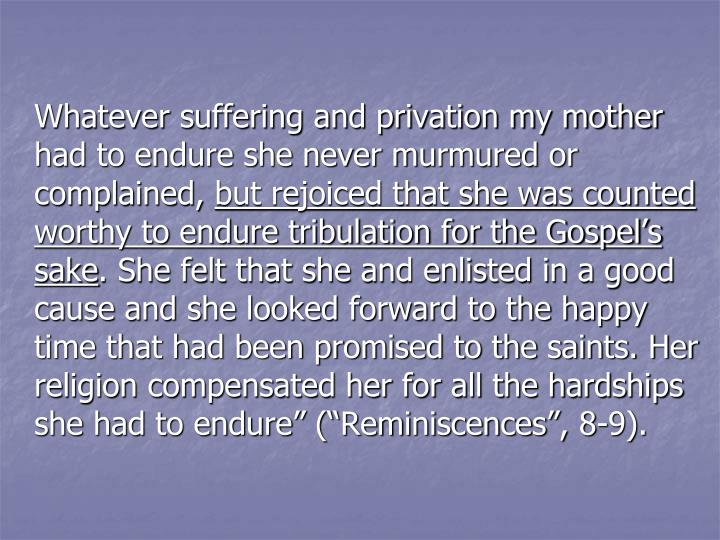 Whatever suffering and privation my mother had to endure she never murmured or complained,