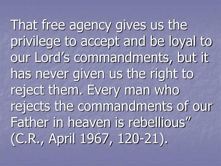 "That free agency gives us the privilege to accept and be loyal to our Lord's commandments, but it has never given us the right to reject them. Every man who rejects the commandments of our Father in heaven is rebellious"" (C.R., April 1967, 120-21)."