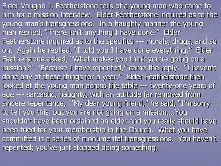 "Elder Vaughn J. Featherstone tells of a young man who came to him for a mission interview.  Elder Featherstone inquired as to the young man's transgressions.  In a haughty manner the young man replied, ""There isn't anything I have done.""  Elder Featherstone inquired as to the specifics --- morals, drugs, and so on.  Again he replied, ""I told you I have done everything.""  Elder Featherstone asked, ""What makes you think you're going on a mission?""  ""Because I have repented,"" came the reply.  ""I haven't done any of these things for a year.""  Elder Featherstone then looked at the young man across the table --- twenty-one years of age --- sarcastic, haughty, with an attitude far removed from sincere repentance,  ""My dear young friend,"" he said, ""I'm sorry to tell you this, but you are not going on a mission….You shouldn't have been ordained an elder and you really should have been tried for your membership in the Church.  What you have committed is a series of monumental transgressions.  You haven't repented; you've just stopped doing something."