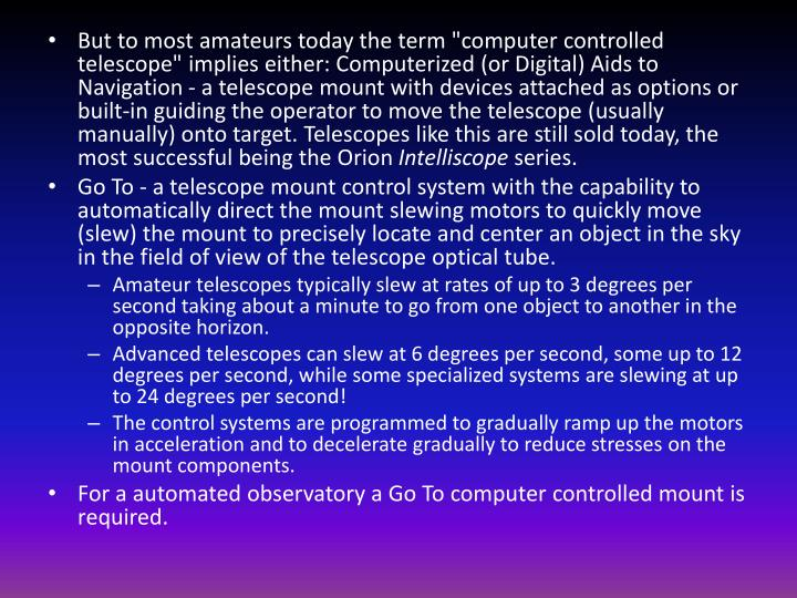 """But to most amateurs today the term """"computer controlled telescope"""" implies either: Computerized (or Digital) Aids to Navigation - a telescope mount with devices attached as options or built-in guiding the operator to move the telescope (usually manually) onto target. Telescopes like this are still sold today, the most successful being the Orion"""