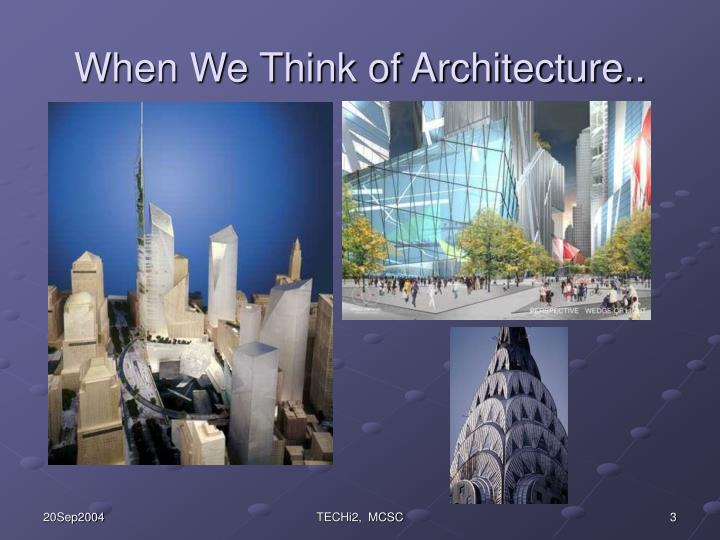 When We Think of Architecture..