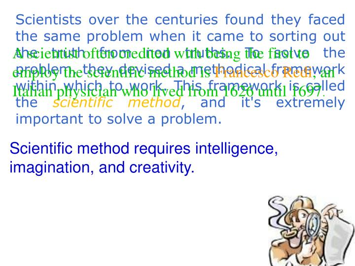 Scientists over the centuries found they faced the same problem when it came to sorting out the truth from non truths. To solve the problem, they devised a methodical framework within which to work. This framework is called the