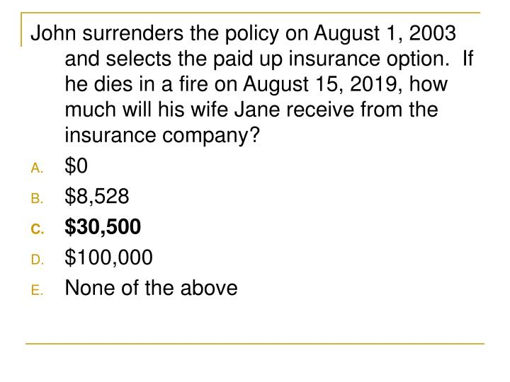 John surrenders the policy on August 1, 2003 and selects the paid up insurance option.  If he dies in a fire on August 15, 2019, how much will his wife Jane receive from the insurance company?