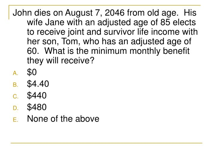 John dies on August 7, 2046 from old age.  His wife Jane with an adjusted age of 85 elects to receive joint and survivor life income with her son, Tom, who has an adjusted age of 60.  What is the minimum monthly benefit they will receive?