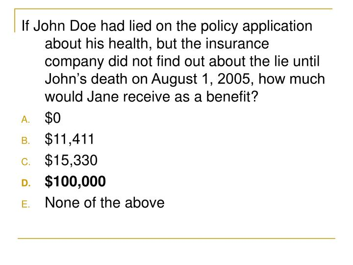 If John Doe had lied on the policy application about his health, but the insurance company did not find out about the lie until John's death on August 1, 2005, how much would Jane receive as a benefit?