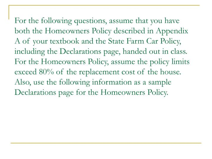 For the following questions, assume that you have both the Homeowners Policy described in Appendix A of your textbook and the State Farm Car Policy, including the Declarations page, handed out in class.  For the Homeowners Policy, assume the policy limits  exceed 80% of the replacement cost of the house.  Also, use the following information as a sample Declarations page for the Homeowners Policy.