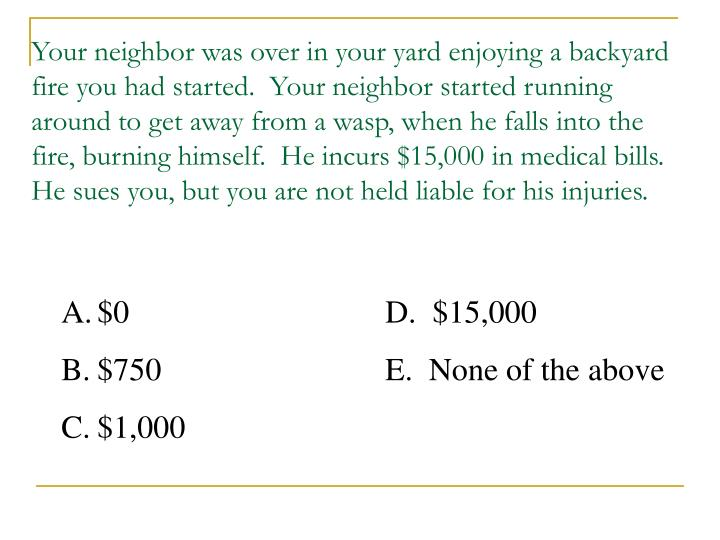 Your neighbor was over in your yard enjoying a backyard fire you had started.  Your neighbor started running around to get away from a wasp, when he falls into the fire, burning himself.  He incurs $15,000 in medical bills.  He sues you, but you are not held liable for his injuries.