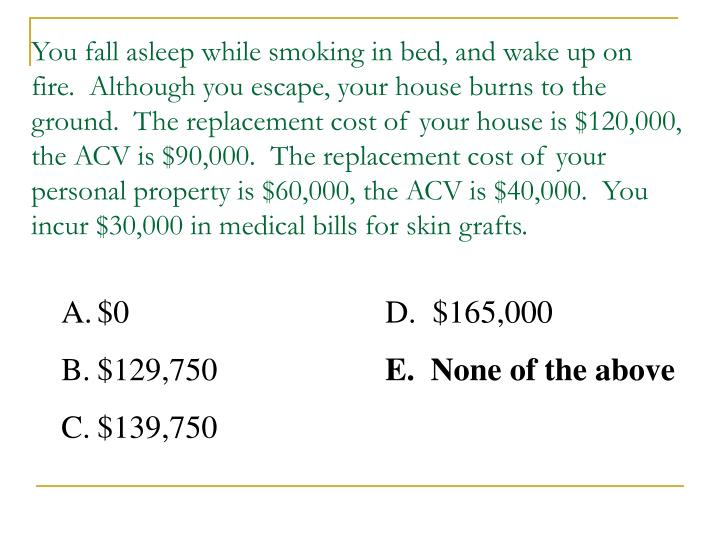You fall asleep while smoking in bed, and wake up on fire.  Although you escape, your house burns to the ground.  The replacement cost of your house is $120,000, the ACV is $90,000.  The replacement cost of your personal property is $60,000, the ACV is $40,000.  You incur $30,000 in medical bills for skin grafts.