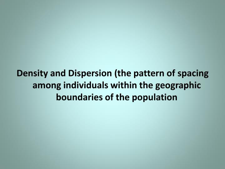 Density and Dispersion (the pattern of spacing among individuals within the geographic boundaries of the population