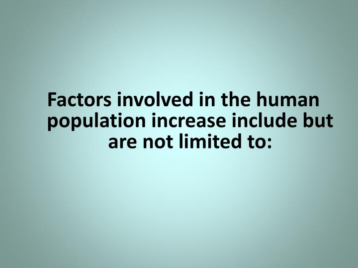 Factors involved in the human population increase include but are not limited to: