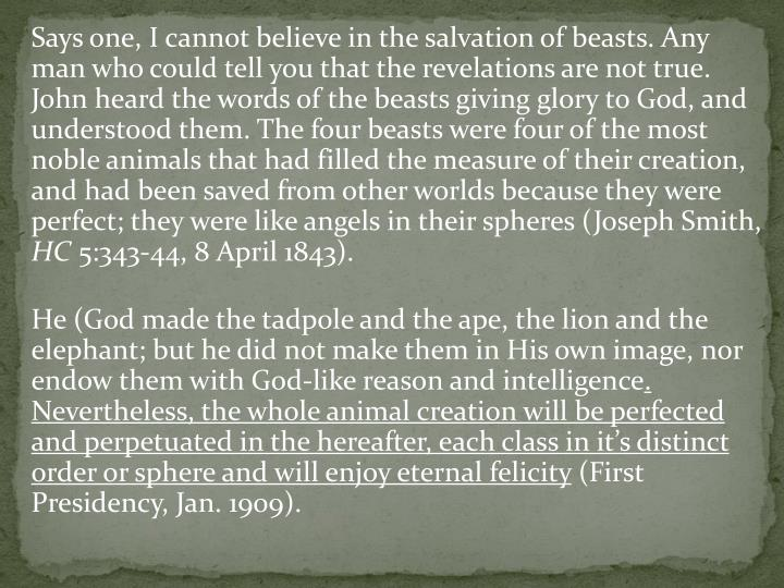 Says one, I cannot believe in the salvation of beasts. Any man who could tell you that the revelations are not true. John heard the words of the beasts giving glory to God, and understood them. The four beasts were four of the most noble animals that had filled the measure of their creation, and had been saved from other worlds because they were perfect; they were like angels in their spheres (Joseph Smith,