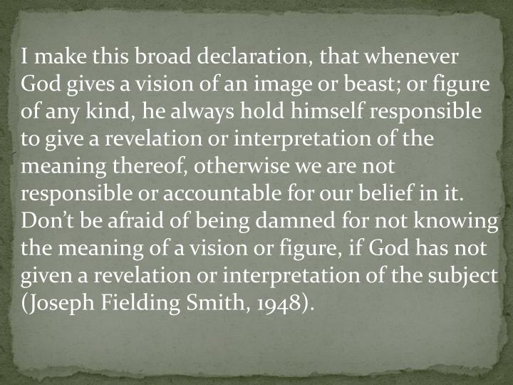 I make this broad declaration, that whenever God gives a vision of an image or beast; or figure of any kind, he always hold himself responsible to give a revelation or interpretation of the meaning thereof, otherwise we are not responsible or accountable for our belief in it. Don't be afraid of being damned for not knowing the meaning of a vision or figure, if God has not given a revelation or interpretation of the subject (Joseph Fielding Smith, 1948).
