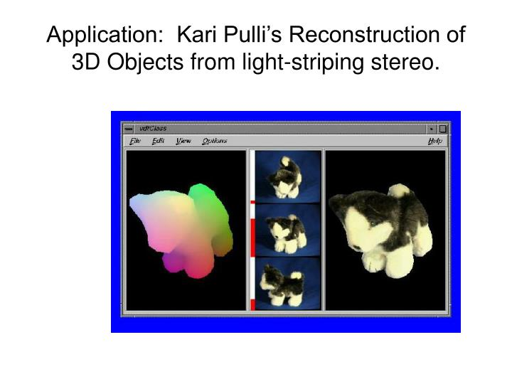 Application:  Kari Pulli's Reconstruction of 3D Objects from light-striping stereo.