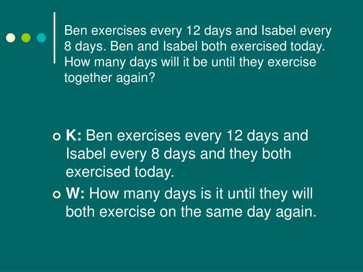 Ben exercises every 12 days and Isabel every 8 days. Ben and Isabel both exercised today. How many days will it be until they exercise together again?