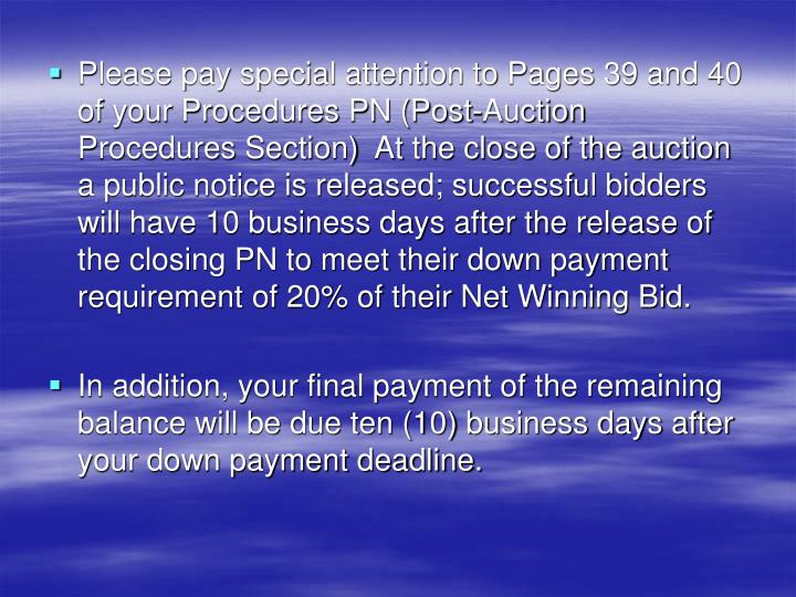 Please pay special attention to Pages 39 and 40 of your Procedures PN (Post-Auction Procedures Section)  At the close of the auction a public notice is released; successful bidders will have 10 business days after the release of the closing PN to meet their down payment requirement of 20% of their Net Winning Bid.