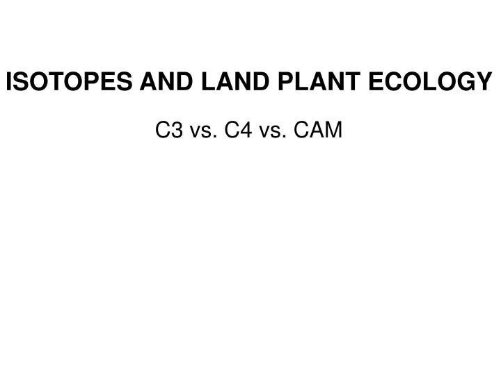 ISOTOPES AND LAND PLANT ECOLOGY